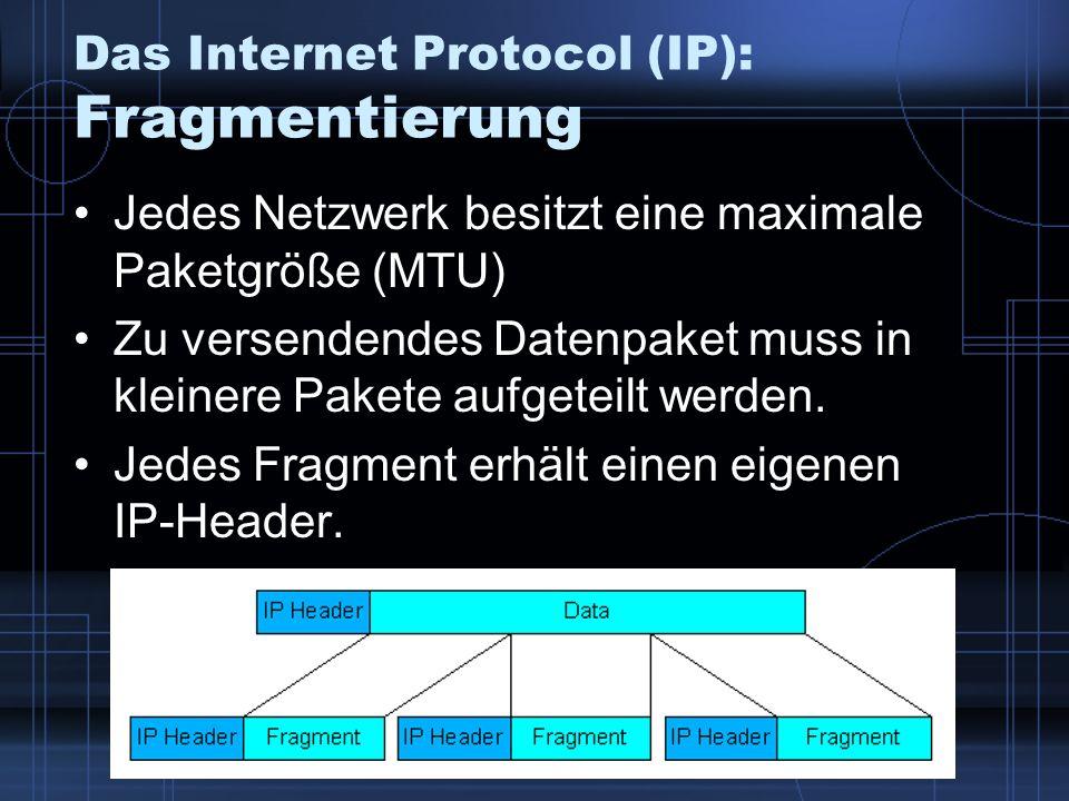 Das Internet Protocol (IP): Fragmentierung Jedes Netzwerk besitzt eine maximale Paketgröße (MTU) Zu versendendes Datenpaket muss in kleinere Pakete au