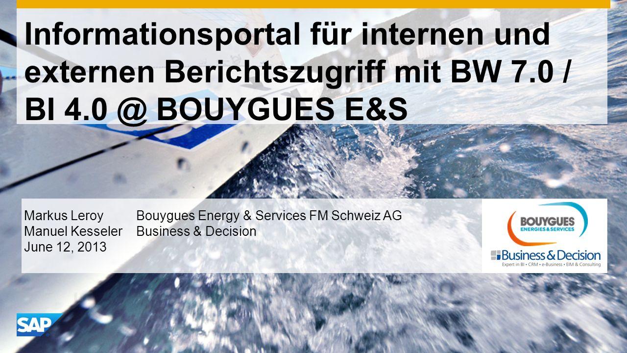 Informationsportal für internen und externen Berichtszugriff mit BW 7.0 / BI 4.0 @ BOUYGUES E&S Markus Leroy Bouygues Energy & Services FM Schweiz AG