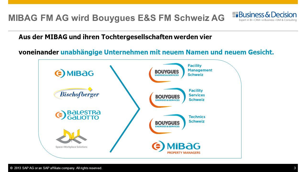 ©2013 SAP AG or an SAP affiliate company. All rights reserved.3 MIBAG FM AG wird Bouygues E&S FM Schweiz AG Aus der MIBAG und ihren Tochtergesellschaf