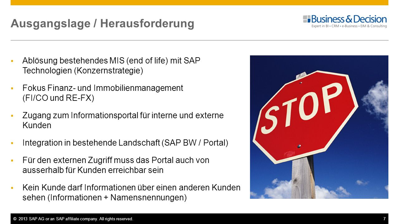 ©2013 SAP AG or an SAP affiliate company. All rights reserved.7 Ausgangslage / Herausforderung Ablösung bestehendes MIS (end of life) mit SAP Technolo