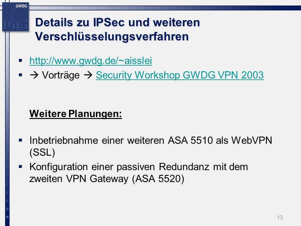 Details zu IPSec und weiteren Verschlüsselungsverfahren http://www.gwdg.de/~aisslei Vorträge Security Workshop GWDG VPN 2003Security Workshop GWDG VPN 2003 Weitere Planungen: Inbetriebnahme einer weiteren ASA 5510 als WebVPN (SSL) Konfiguration einer passiven Redundanz mit dem zweiten VPN Gateway (ASA 5520) 13