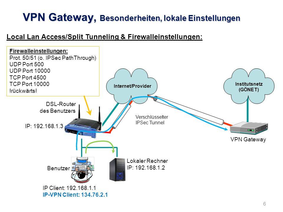 6 VPN Gateway, Besonderheiten, lokale Einstellungen Local Lan Access/Split Tunneling & Firewalleinstellungen: Verschlüsselter IPSec Tunnel Benutzer IP Client: 192.168.1.1 IP-VPN Client: 134.76.2.1 Institutsnetz (GÖNET) VPN Gateway DSL-Router des Benutzers IP: 192.168.1.3 Internet/Provider Lokaler Rechner IP: 192.168.1.2 Firewalleinstellungen: Prot.