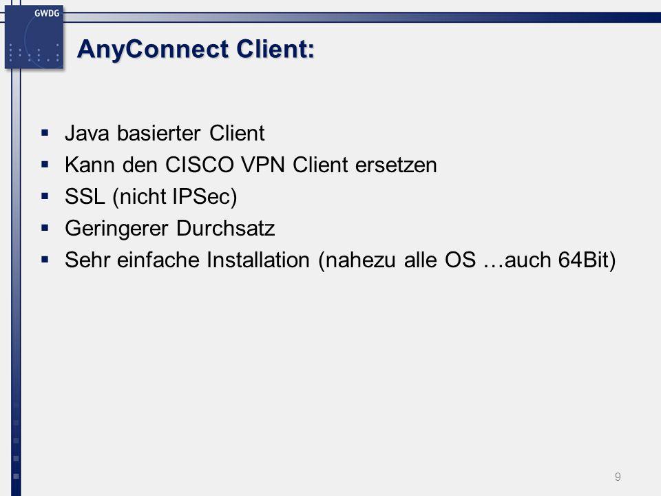 AnyConnect Client: Java basierter Client Kann den CISCO VPN Client ersetzen SSL (nicht IPSec) Geringerer Durchsatz Sehr einfache Installation (nahezu alle OS …auch 64Bit) 9