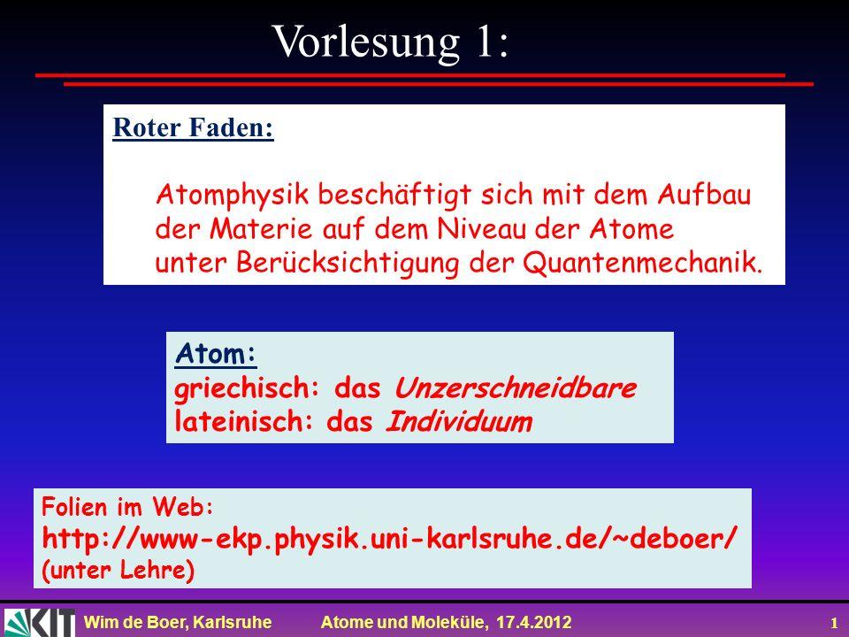 Wim de Boer, Karlsruhe Atome und Moleküle, 17.4.2012 1 Vorlesung 1: Roter Faden: Atomphysik beschäftigt sich mit dem Aufbau der Materie auf dem Niveau