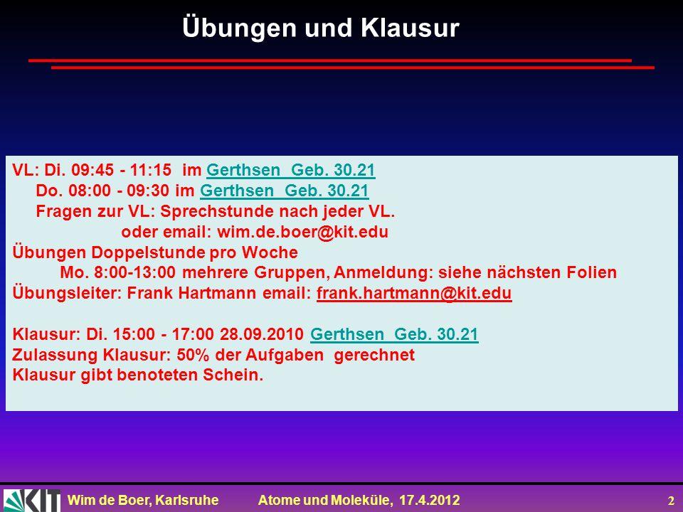 Wim de Boer, Karlsruhe Atome und Moleküle, 17.4.2012 2 Übungen und Klausur VL: Di. 09:45 - 11:15 im Gerthsen Geb. 30.21 Gerthsen Geb. 30.21 Do. 08:00
