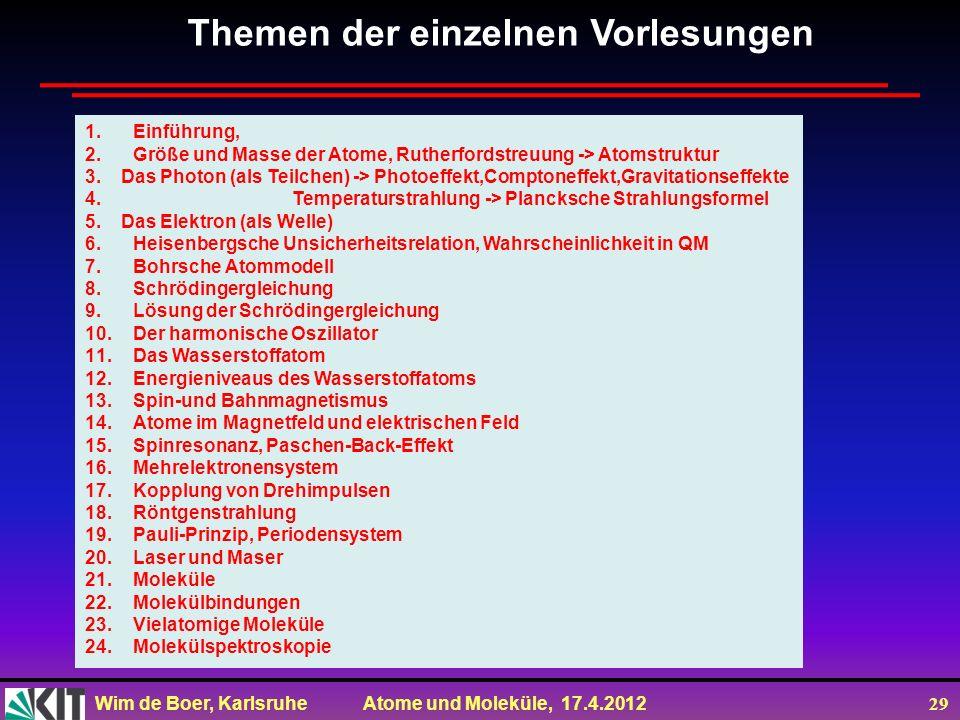 Wim de Boer, Karlsruhe Atome und Moleküle, 17.4.2012 29 Themen der einzelnen Vorlesungen 1.Einführung, 2.Größe und Masse der Atome, Rutherfordstreuung