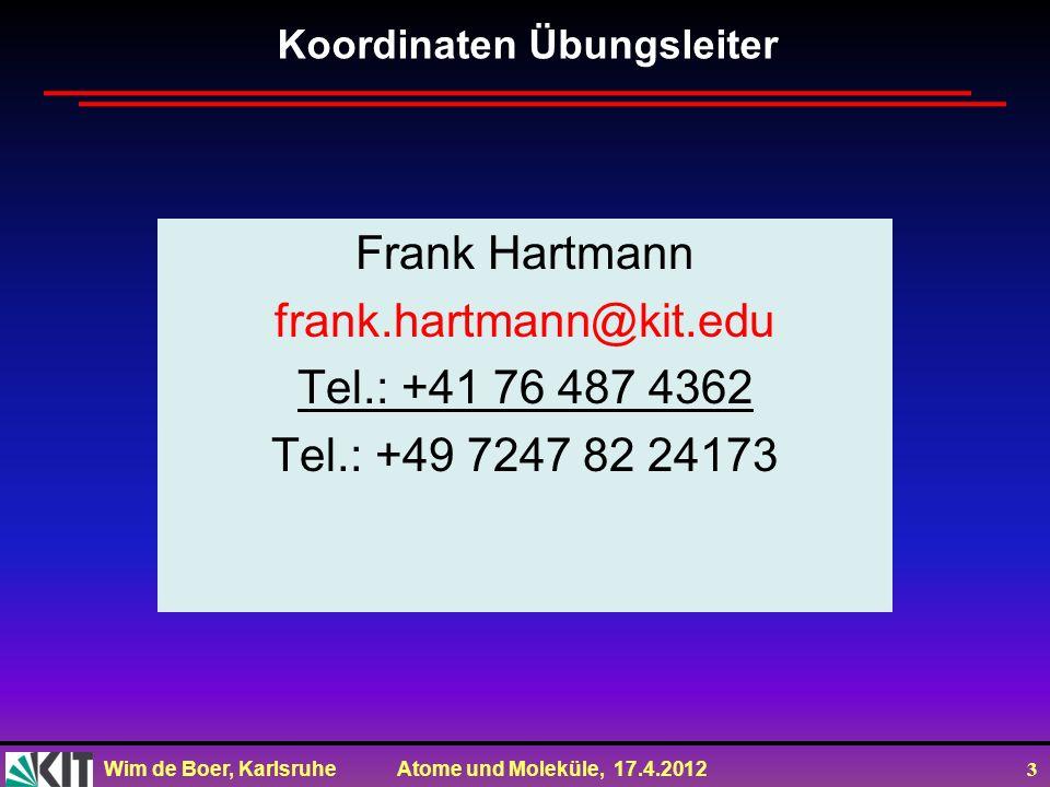 Wim de Boer, Karlsruhe Atome und Moleküle, 17.4.2012 3 Koordinaten Übungsleiter Frank Hartmann frank.hartmann@kit.edu Tel.: +41 76 487 4362 Tel.: +49