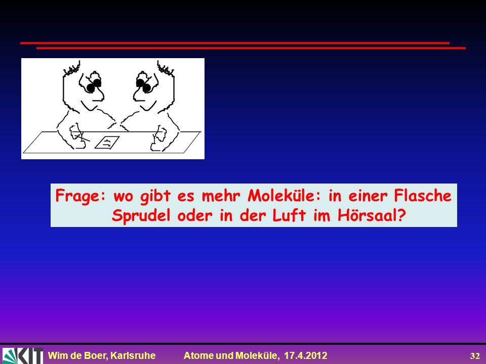 Wim de Boer, Karlsruhe Atome und Moleküle, 17.4.2012 32 Frage: wo gibt es mehr Moleküle: in einer Flasche Sprudel oder in der Luft im Hörsaal?