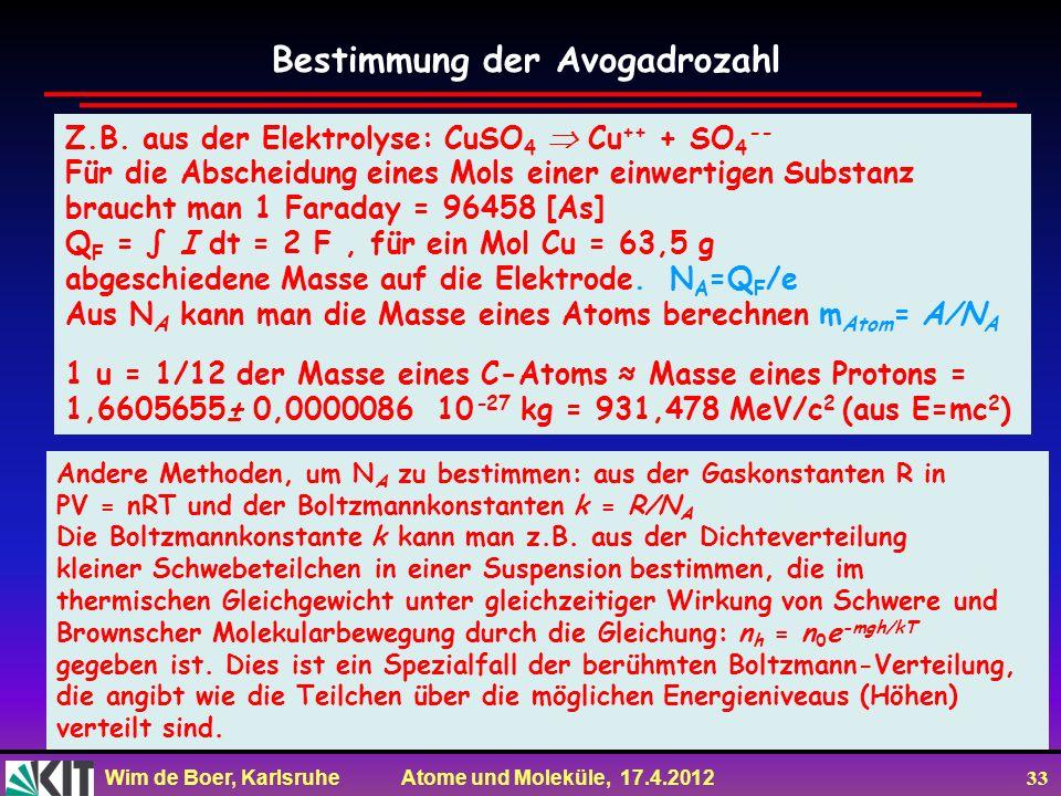 Wim de Boer, Karlsruhe Atome und Moleküle, 17.4.2012 33 Z.B. aus der Elektrolyse: CuSO 4 Cu ++ + SO 4 -- Für die Abscheidung eines Mols einer einwerti