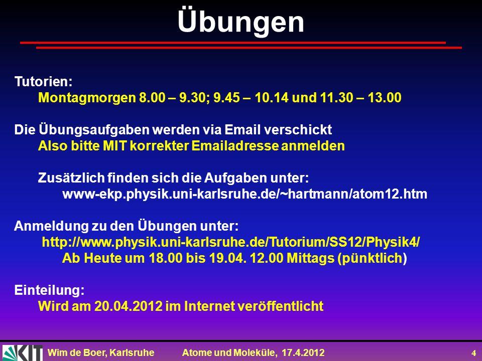 Wim de Boer, Karlsruhe Atome und Moleküle, 17.4.2012 4 Übungen Tutorien: Montagmorgen 8.00 – 9.30; 9.45 – 10.14 und 11.30 – 13.00 Die Übungsaufgaben w