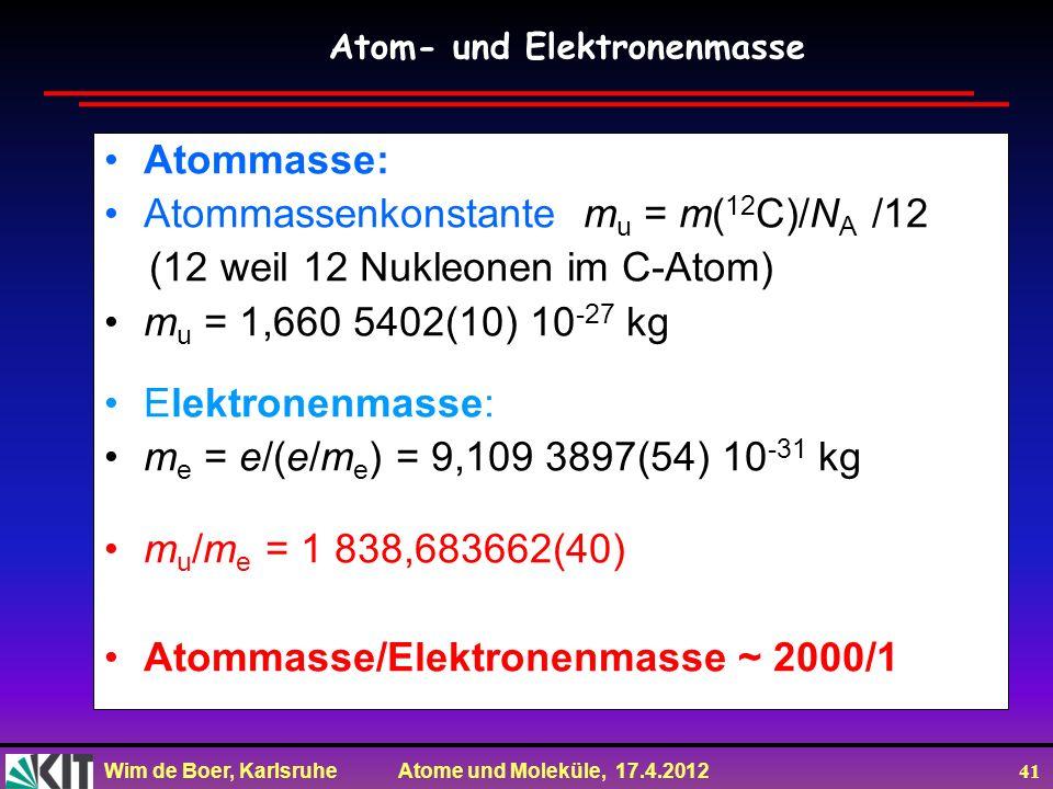 Wim de Boer, Karlsruhe Atome und Moleküle, 17.4.2012 41 Atommasse: Atommassenkonstante m u = m( 12 C)/N A /12 (12 weil 12 Nukleonen im C-Atom) m u = 1