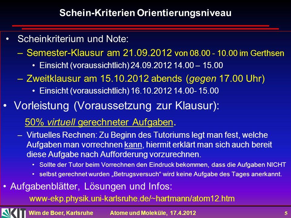 Wim de Boer, Karlsruhe Atome und Moleküle, 17.4.2012 5 Schein-Kriterien Orientierungsniveau Scheinkriterium und Note: –Semester-Klausur am 21.09.2012
