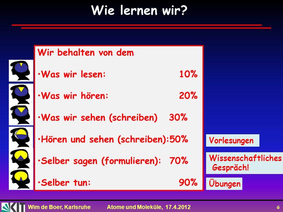 Wim de Boer, Karlsruhe Atome und Moleküle, 17.4.2012 6 Wissenschaftliches Gespräch! Übungen Wir behalten von dem Was wir lesen: 10% Was wir hören: 20%
