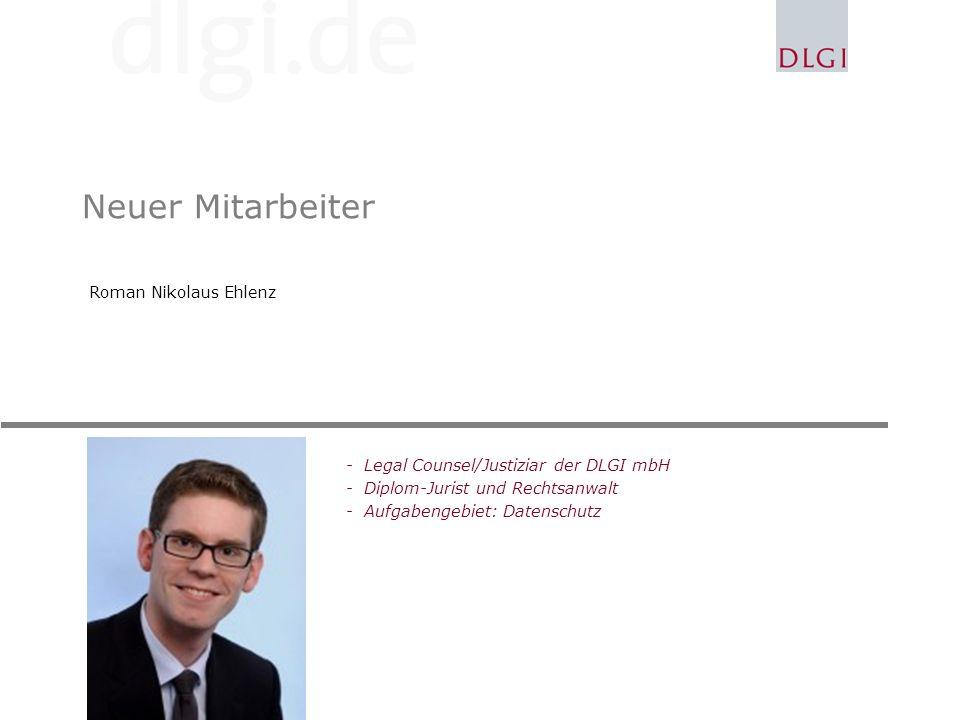 Neuer Mitarbeiter Roman Nikolaus Ehlenz -Legal Counsel/Justiziar der DLGI mbH -Diplom-Jurist und Rechtsanwalt -Aufgabengebiet: Datenschutz