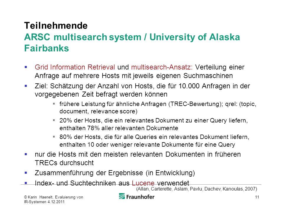 Teilnehmende ARSC multisearch system / University of Alaska Fairbanks Grid Information Retrieval und multisearch-Ansatz: Verteilung einer Anfrage auf mehrere Hosts mit jeweils eigenen Suchmaschinen Ziel: Schätzung der Anzahl von Hosts, die für 10.000 Anfragen in der vorgegebenen Zeit befragt werden können frühere Leistung für ähnliche Anfragen (TREC-Bewertung); qrel: (topic, document, relevance score) 20% der Hosts, die ein relevantes Dokument zu einer Query liefern, enthalten 78% aller relevanten Dokumente 80% der Hosts, die für alle Queries ein relevantes Dokument liefern, enthalten 10 oder weniger relevante Dokumente für eine Query nur die Hosts mit den meisten relevanten Dokumenten in früheren TRECs durchsucht Zusammenführung der Ergebnisse (in Entwicklung) Index- und Suchtechniken aus Lucene verwendet 11 (Allan, Carterette, Aslam, Pavlu, Dachev, Kanoulas, 2007) © Karin Haenelt, Evaluierung von IR-Systemen 4.12.2011