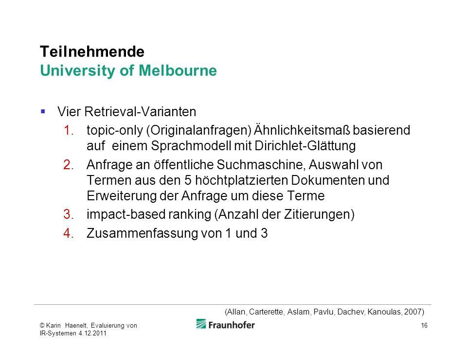 Teilnehmende University of Melbourne Vier Retrieval-Varianten 1.topic-only (Originalanfragen) Ähnlichkeitsmaß basierend auf einem Sprachmodell mit Dirichlet-Glättung 2.Anfrage an öffentliche Suchmaschine, Auswahl von Termen aus den 5 höchtplatzierten Dokumenten und Erweiterung der Anfrage um diese Terme 3.impact-based ranking (Anzahl der Zitierungen) 4.Zusammenfassung von 1 und 3 16 (Allan, Carterette, Aslam, Pavlu, Dachev, Kanoulas, 2007) © Karin Haenelt, Evaluierung von IR-Systemen 4.12.2011