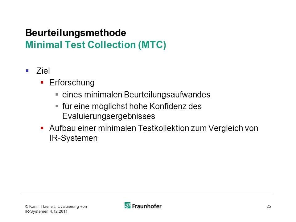 Beurteilungsmethode Minimal Test Collection (MTC) Ziel Erforschung eines minimalen Beurteilungsaufwandes für eine möglichst hohe Konfidenz des Evaluierungsergebnisses Aufbau einer minimalen Testkollektion zum Vergleich von IR-Systemen 25© Karin Haenelt, Evaluierung von IR-Systemen 4.12.2011