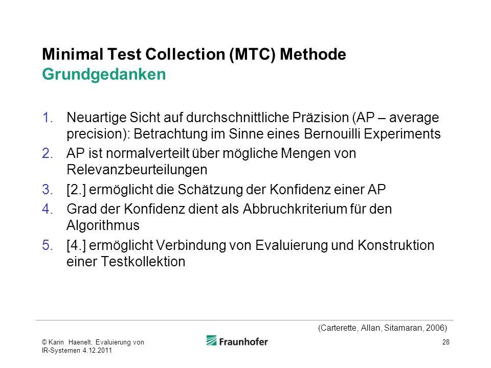 Minimal Test Collection (MTC) Methode Grundgedanken 1.Neuartige Sicht auf durchschnittliche Präzision (AP – average precision): Betrachtung im Sinne eines Bernouilli Experiments 2.AP ist normalverteilt über mögliche Mengen von Relevanzbeurteilungen 3.[2.] ermöglicht die Schätzung der Konfidenz einer AP 4.Grad der Konfidenz dient als Abbruchkriterium für den Algorithmus 5.[4.] ermöglicht Verbindung von Evaluierung und Konstruktion einer Testkollektion 28 (Carterette, Allan, Sitamaran, 2006) © Karin Haenelt, Evaluierung von IR-Systemen 4.12.2011