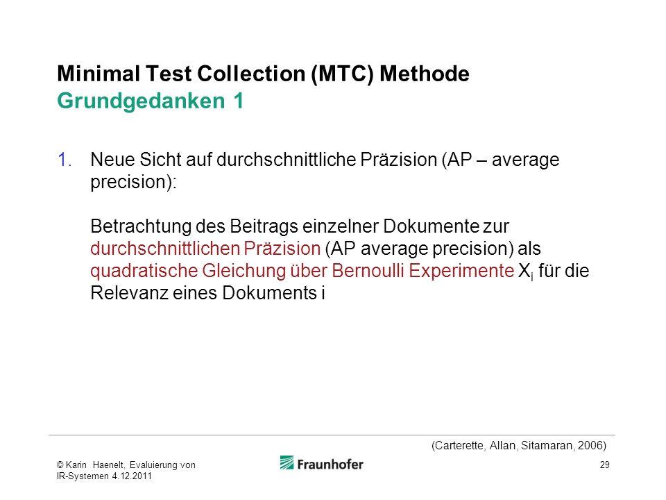 Minimal Test Collection (MTC) Methode Grundgedanken 1 1.Neue Sicht auf durchschnittliche Präzision (AP – average precision): Betrachtung des Beitrags einzelner Dokumente zur durchschnittlichen Präzision (AP average precision) als quadratische Gleichung über Bernoulli Experimente X i für die Relevanz eines Dokuments i 29 (Carterette, Allan, Sitamaran, 2006) © Karin Haenelt, Evaluierung von IR-Systemen 4.12.2011