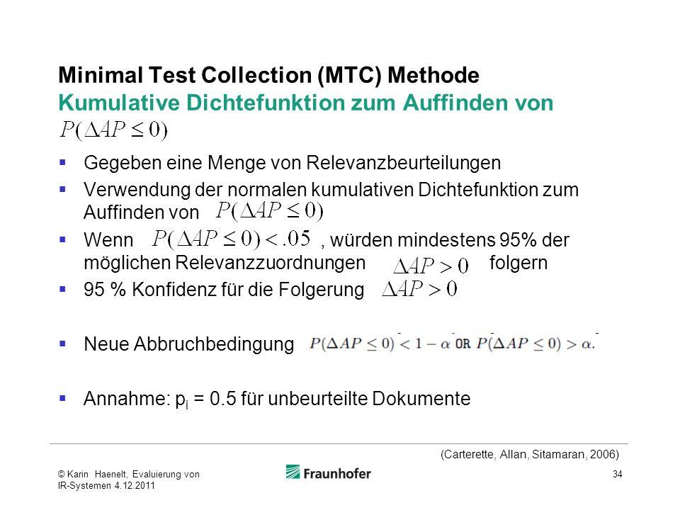 Minimal Test Collection (MTC) Methode Kumulative Dichtefunktion zum Auffinden von Gegeben eine Menge von Relevanzbeurteilungen Verwendung der normalen kumulativen Dichtefunktion zum Auffinden von Wenn, würden mindestens 95% der möglichen Relevanzzuordnungen folgern 95 % Konfidenz für die Folgerung Neue Abbruchbedingung Annahme: p i = 0.5 für unbeurteilte Dokumente 34 (Carterette, Allan, Sitamaran, 2006) © Karin Haenelt, Evaluierung von IR-Systemen 4.12.2011