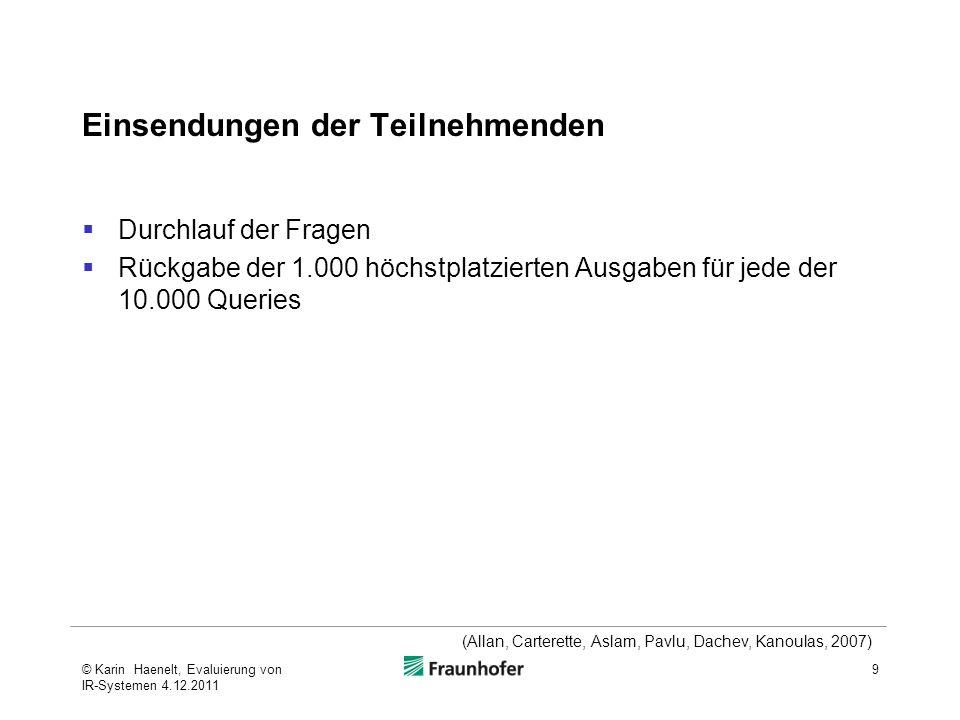 Einsendungen der Teilnehmenden Durchlauf der Fragen Rückgabe der 1.000 höchstplatzierten Ausgaben für jede der 10.000 Queries 9 (Allan, Carterette, Aslam, Pavlu, Dachev, Kanoulas, 2007) © Karin Haenelt, Evaluierung von IR-Systemen 4.12.2011