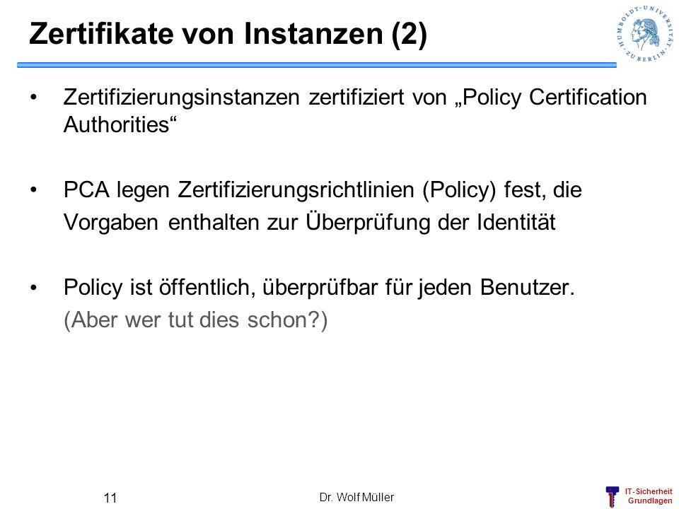 IT-Sicherheit Grundlagen Zertifikate von Instanzen (2) Zertifizierungsinstanzen zertifiziert von Policy Certification Authorities PCA legen Zertifizierungsrichtlinien (Policy) fest, die Vorgaben enthalten zur Überprüfung der Identität Policy ist öffentlich, überprüfbar für jeden Benutzer.