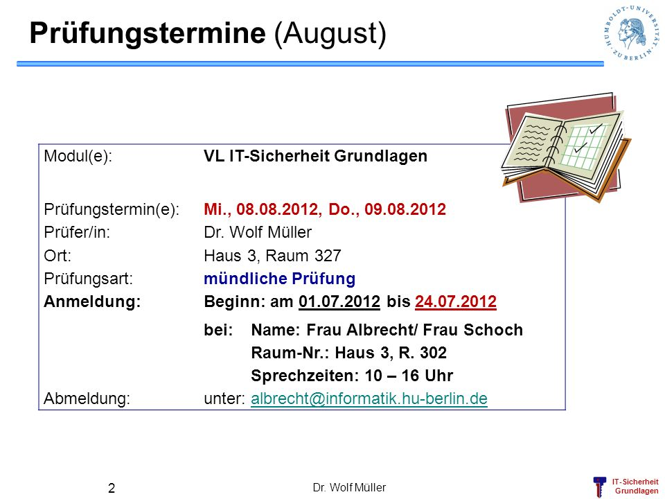 IT-Sicherheit Grundlagen Prüfungstermine (August) Modul(e): VL IT-Sicherheit Grundlagen Prüfungstermin(e): Mi., 08.08.2012, Do., 09.08.2012 Prüfer/in: Dr.
