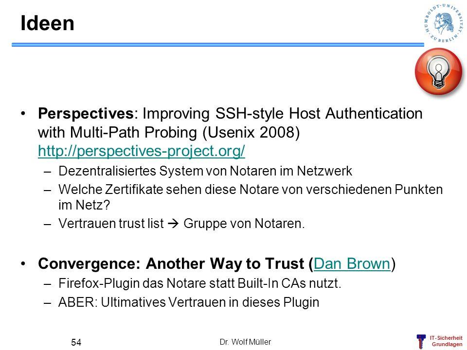 IT-Sicherheit Grundlagen Ideen Perspectives: Improving SSH-style Host Authentication with Multi-Path Probing (Usenix 2008) http://perspectives-project.org/ http://perspectives-project.org/ –Dezentralisiertes System von Notaren im Netzwerk –Welche Zertifikate sehen diese Notare von verschiedenen Punkten im Netz.