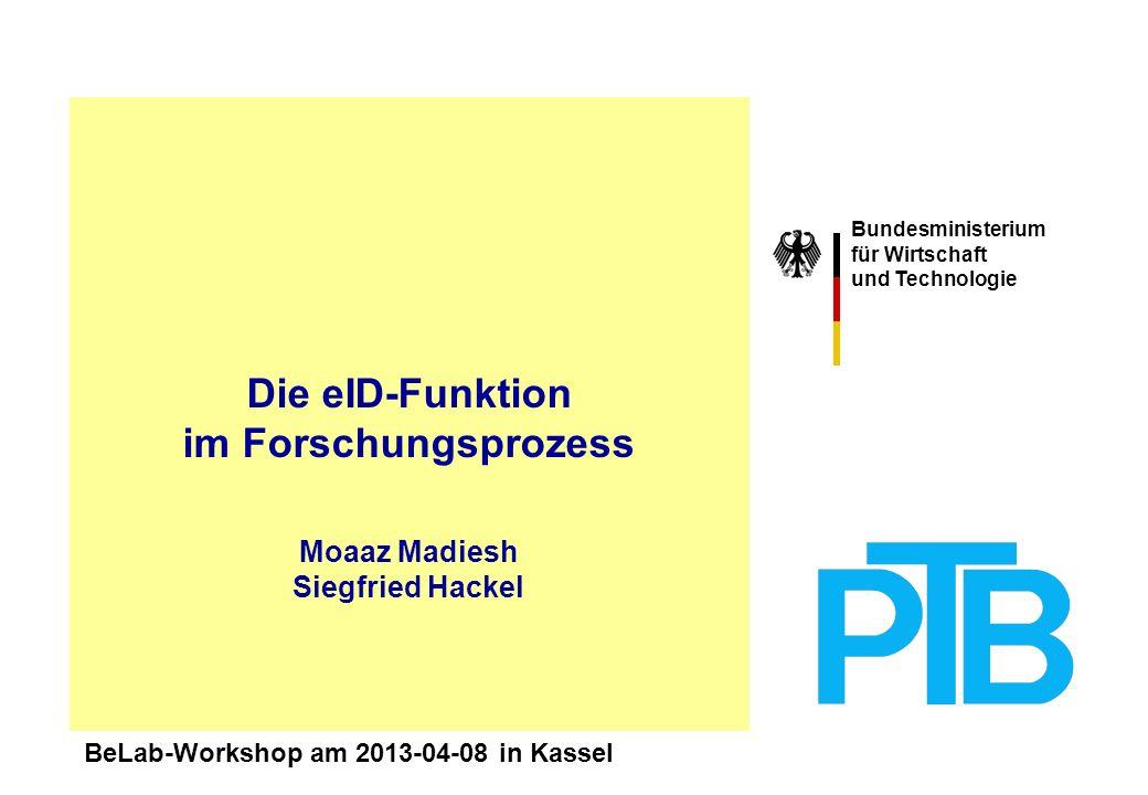 Bundesministerium für Wirtschaft und Technologie Moaaz Madiesh Siegfried Hackel Die eID-Funktion im Forschungsprozess BeLab-Workshop am 2013-04-08 in Kassel
