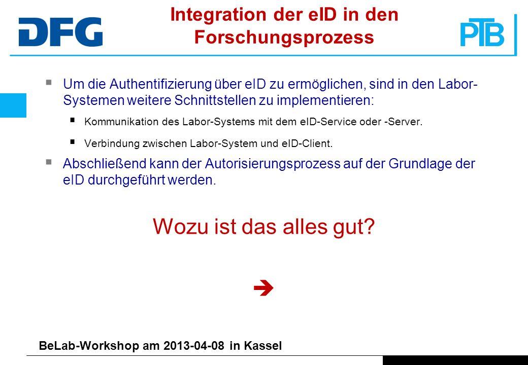 BeLab-Workshop am 2013-04-08 in Kassel Integration der eID in den Forschungsprozess Um die Authentifizierung über eID zu ermöglichen, sind in den Labor- Systemen weitere Schnittstellen zu implementieren: Kommunikation des Labor-Systems mit dem eID-Service oder -Server.