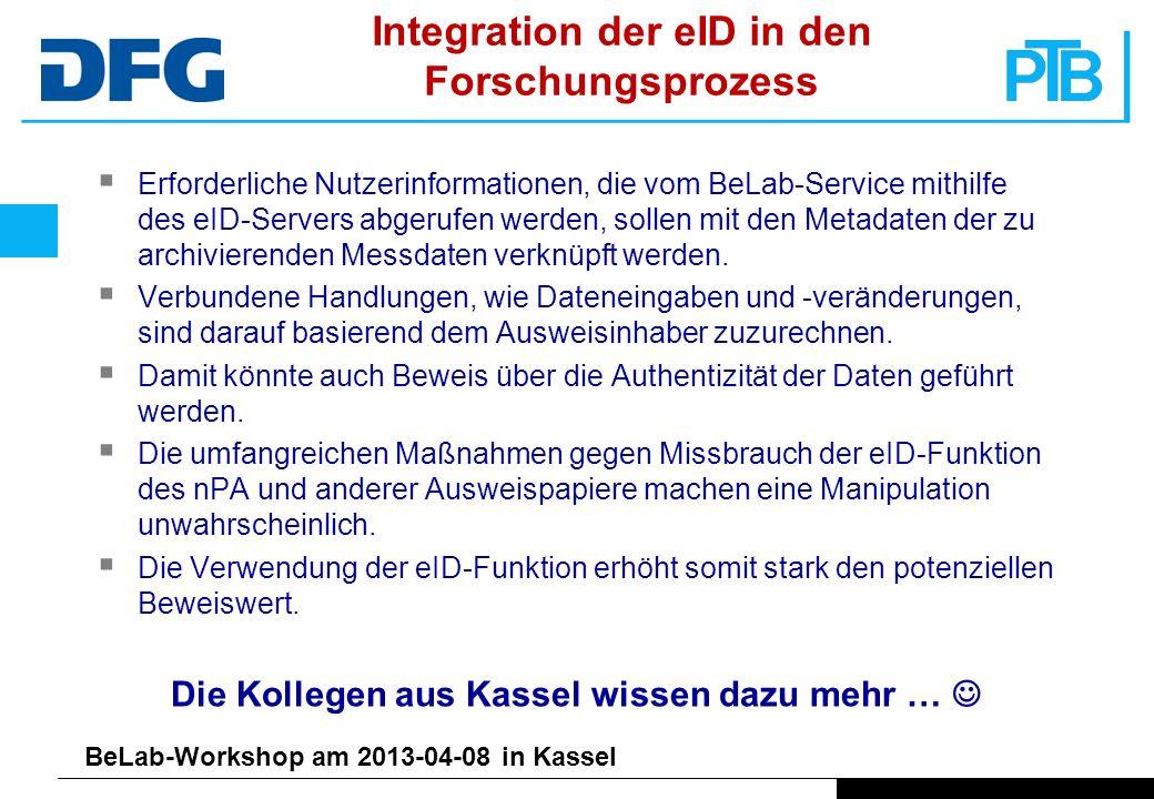 BeLab-Workshop am 2013-04-08 in Kassel Integration der eID in den Forschungsprozess Erforderliche Nutzerinformationen, die vom BeLab-Service mithilfe des eID-Servers abgerufen werden, sollen mit den Metadaten der zu archivierenden Messdaten verknüpft werden.