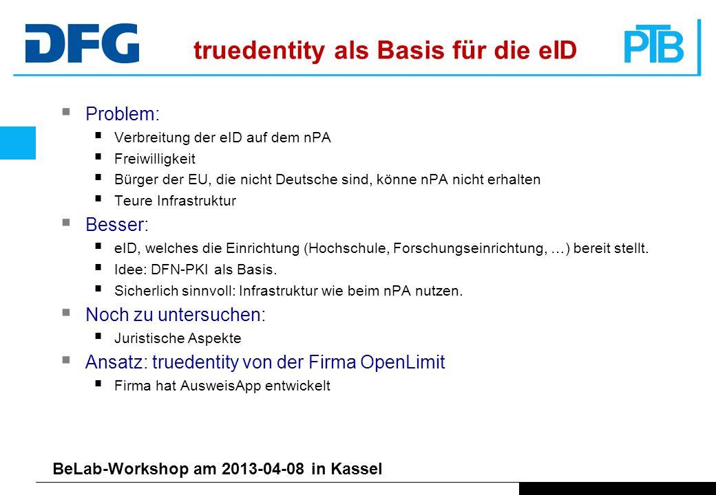 BeLab-Workshop am 2013-04-08 in Kassel truedentity als Basis für die eID Problem: Verbreitung der eID auf dem nPA Freiwilligkeit Bürger der EU, die nicht Deutsche sind, könne nPA nicht erhalten Teure Infrastruktur Besser: eID, welches die Einrichtung (Hochschule, Forschungseinrichtung, …) bereit stellt.