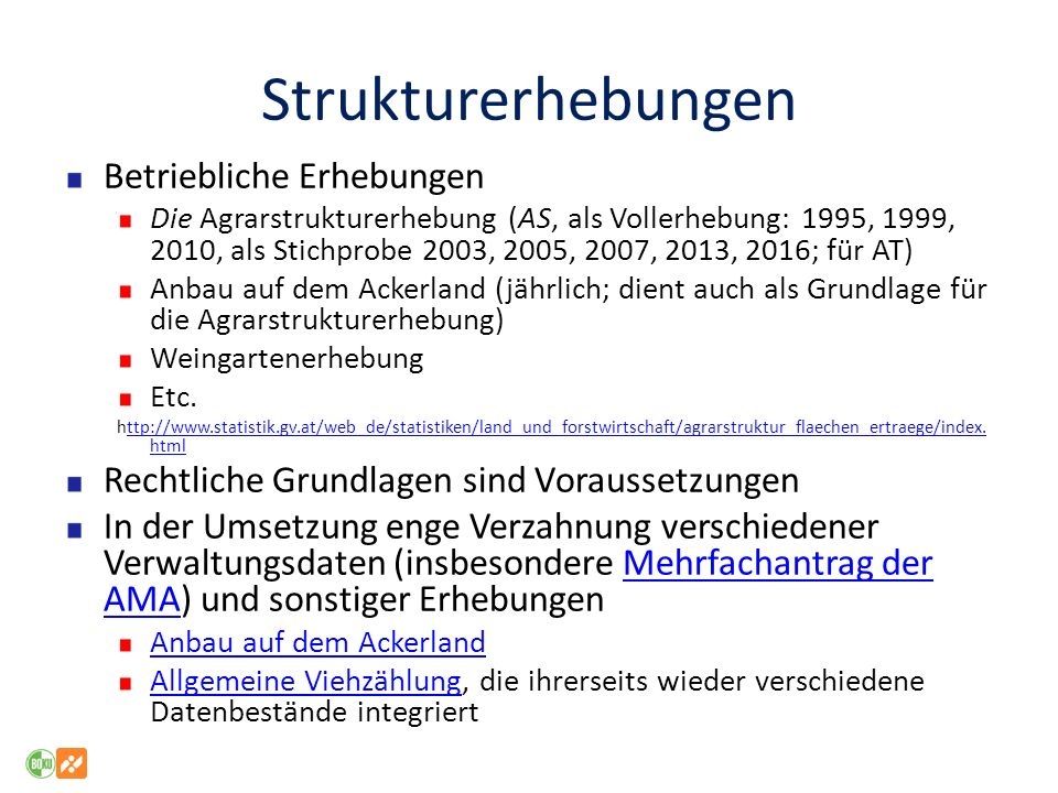 Strukturerhebungen Betriebliche Erhebungen Die Agrarstrukturerhebung (AS, als Vollerhebung: 1995, 1999, 2010, als Stichprobe 2003, 2005, 2007, 2013, 2016; für AT) Anbau auf dem Ackerland (jährlich; dient auch als Grundlage für die Agrarstrukturerhebung) Weingartenerhebung Etc.