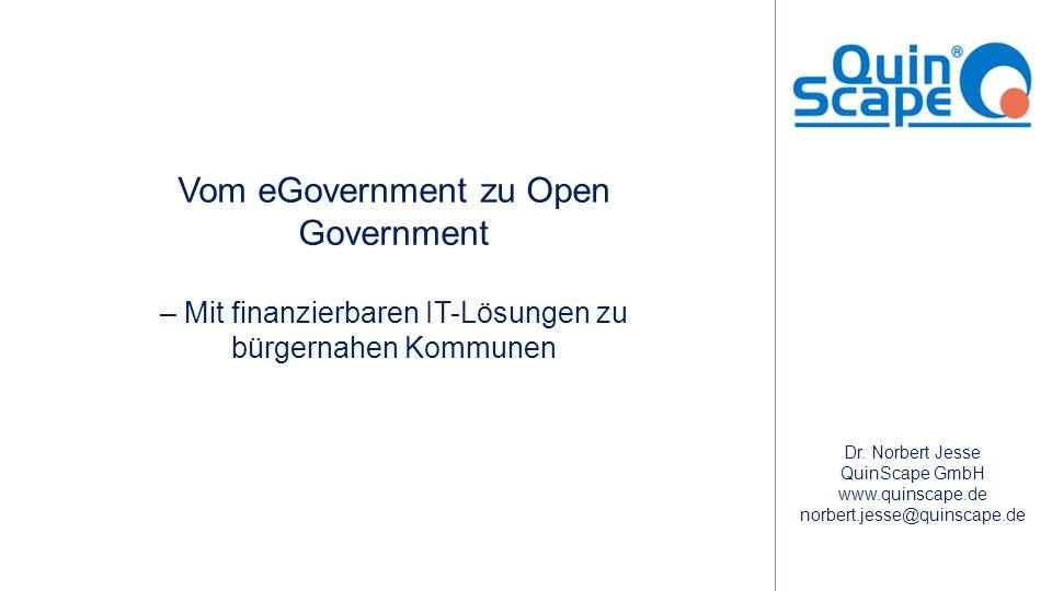 Vom eGovernment zu Open Government – Mit finanzierbaren IT-Lösungen zu bürgernahen Kommunen Dr. Norbert Jesse QuinScape GmbH www.quinscape.de norbert.