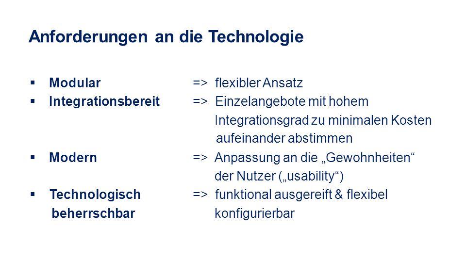 Anforderungen an die Technologie Modular => flexibler Ansatz Integrationsbereit => Einzelangebote mit hohem Integrationsgrad zu minimalen Kosten aufei