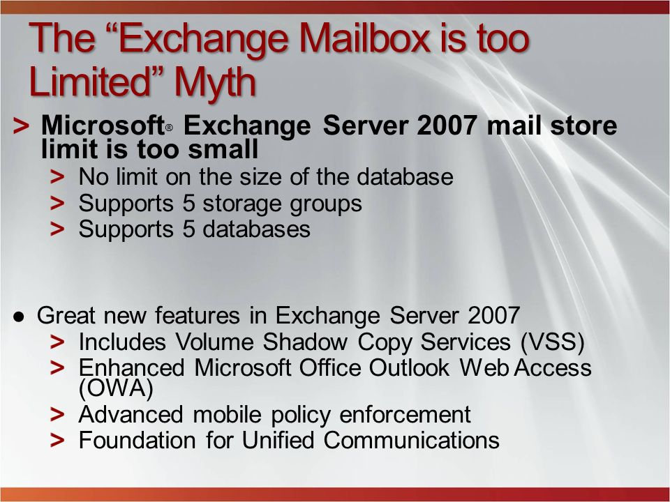 The Exchange Mailbox is too Limited Myth Microsoft ® Exchange Server 2007 mail store limit is too small No limit on the size of the database Supports