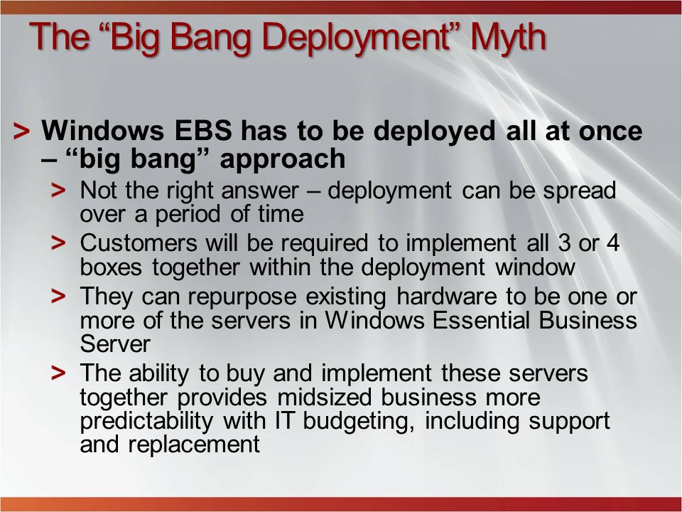 The Big Bang Deployment Myth Windows EBS has to be deployed all at once – big bang approach Not the right answer – deployment can be spread over a per