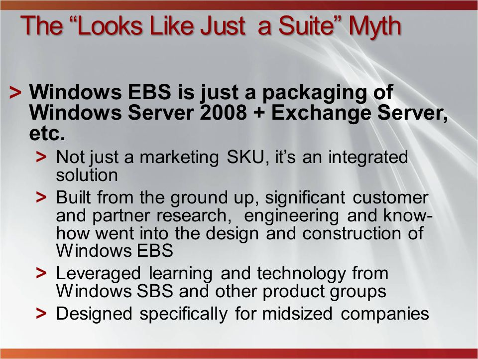 The Looks Like Just a Suite Myth Windows EBS is just a packaging of Windows Server 2008 + Exchange Server, etc. Not just a marketing SKU, its an integ