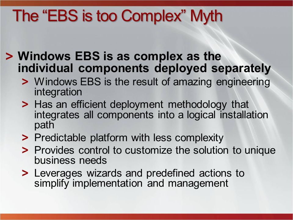 The EBS is too Complex Myth Windows EBS is as complex as the individual components deployed separately Windows EBS is the result of amazing engineerin
