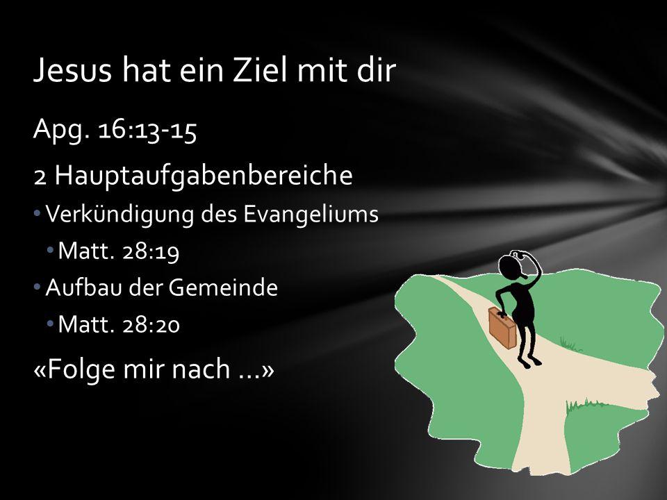 Apg. 16:13-15 2 Hauptaufgabenbereiche Verkündigung des Evangeliums Matt. 28:19 Aufbau der Gemeinde Matt. 28:20 «Folge mir nach …» Jesus hat ein Ziel m