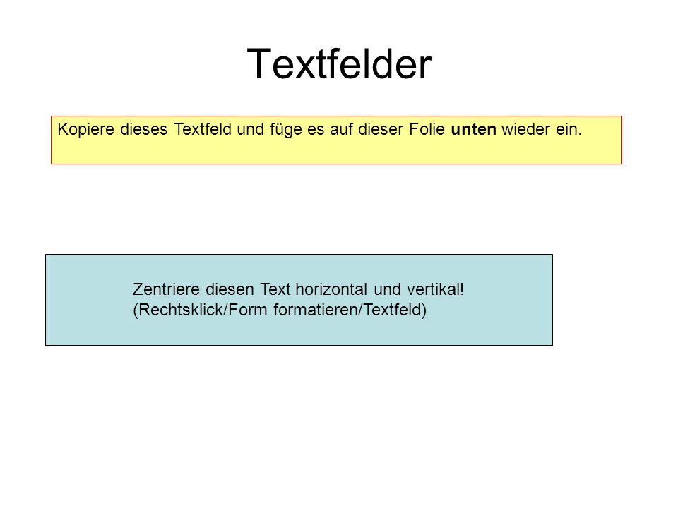 Textfelder Kopiere dieses Textfeld und füge es auf dieser Folie unten wieder ein. Zentriere diesen Text horizontal und vertikal! (Rechtsklick/Form for