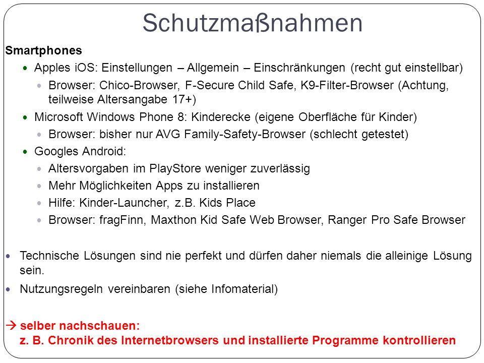 Schutzmaßnahmen Smartphones Apples iOS: Einstellungen – Allgemein – Einschränkungen (recht gut einstellbar) Browser: Chico-Browser, F-Secure Child Saf