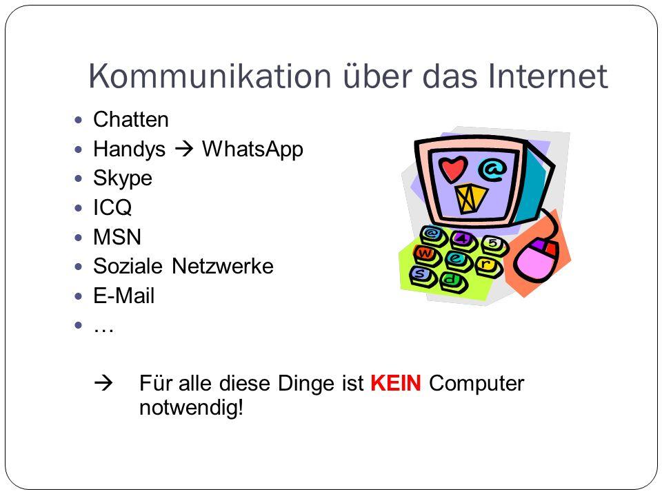 Kommunikation über das Internet Chatten Handys WhatsApp Skype ICQ MSN Soziale Netzwerke E-Mail … Für alle diese Dinge ist KEIN Computer notwendig!