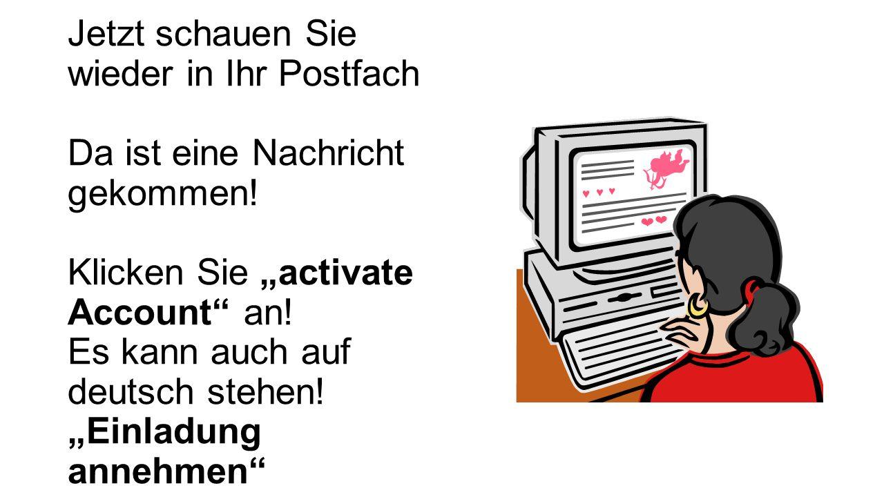 Jetzt schauen Sie wieder in Ihr Postfach Da ist eine Nachricht gekommen! Klicken Sie activate Account an! Es kann auch auf deutsch stehen! Einladung a