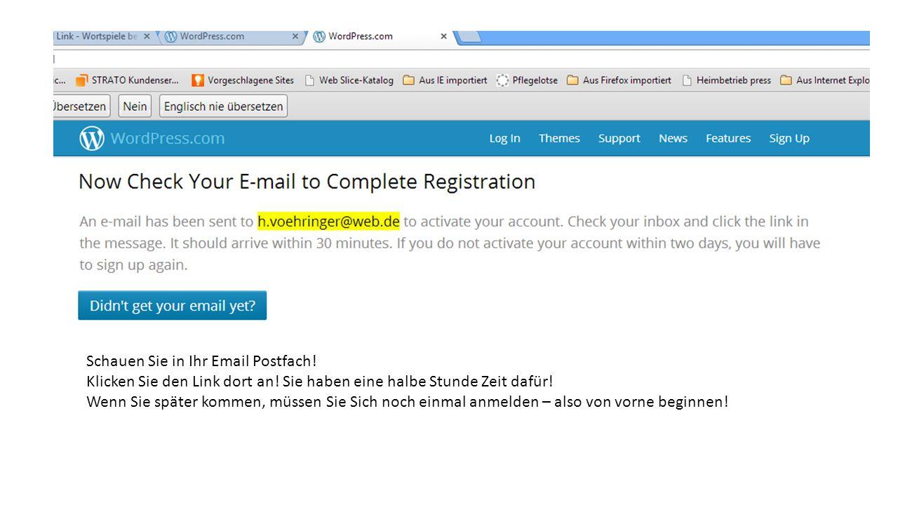 Schauen Sie in Ihr Email Postfach! Klicken Sie den Link dort an! Sie haben eine halbe Stunde Zeit dafür! Wenn Sie später kommen, müssen Sie Sich noch