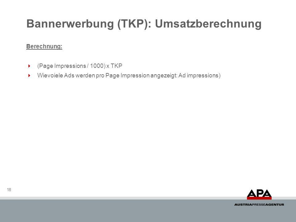 Bannerwerbung (TKP): Umsatzberechnung 18 Berechnung: (Page Impressions / 1000) x TKP Wievoiele Ads werden pro Page Impression angezeigt: Ad impression