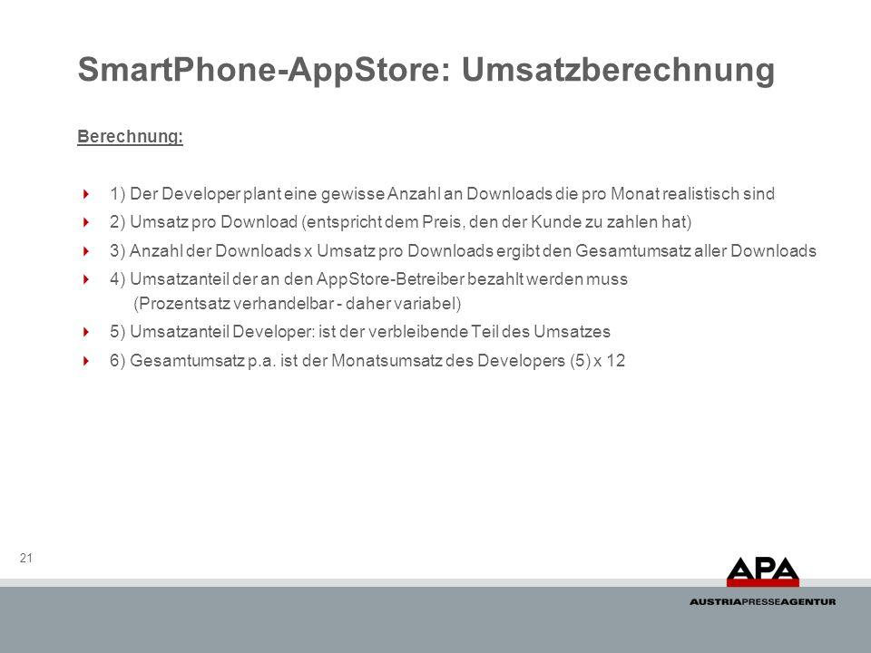 SmartPhone-AppStore: Umsatzberechnung 21 Berechnung: 1) Der Developer plant eine gewisse Anzahl an Downloads die pro Monat realistisch sind 2) Umsatz pro Download (entspricht dem Preis, den der Kunde zu zahlen hat) 3) Anzahl der Downloads x Umsatz pro Downloads ergibt den Gesamtumsatz aller Downloads 4) Umsatzanteil der an den AppStore-Betreiber bezahlt werden muss (Prozentsatz verhandelbar - daher variabel) 5) Umsatzanteil Developer: ist der verbleibende Teil des Umsatzes 6) Gesamtumsatz p.a.