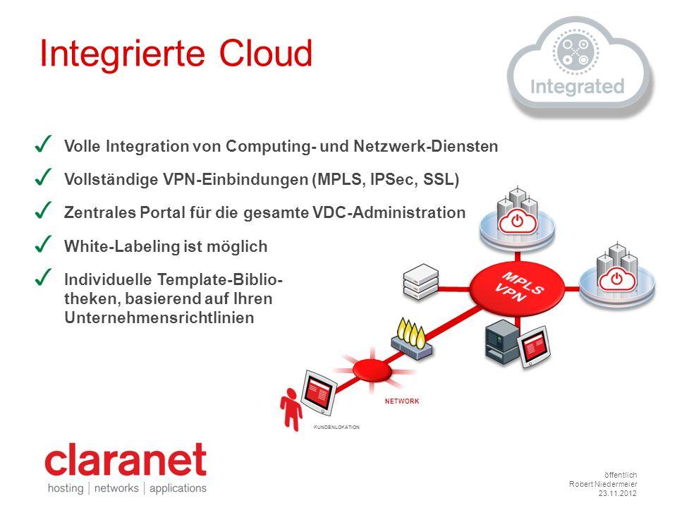 öffentlich Robert Niedermeier 23.11.2012 Integrierte Cloud Volle Integration von Computing- und Netzwerk-Diensten Vollständige VPN-Einbindungen (MPLS,