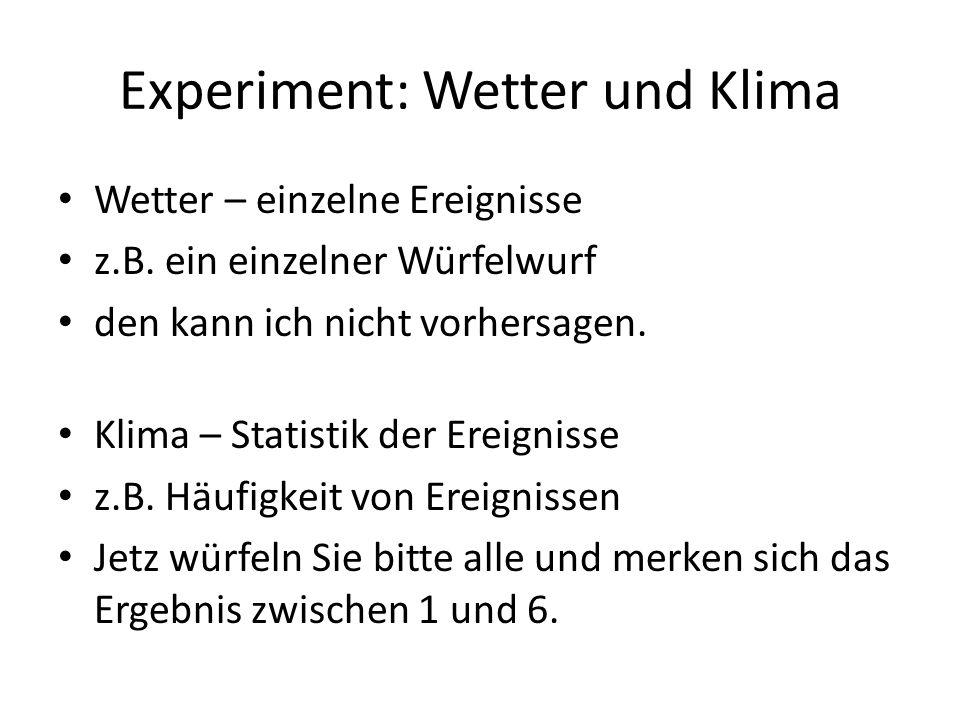 Experiment: Wetter und Klima Wetter – einzelne Ereignisse z.B. ein einzelner Würfelwurf den kann ich nicht vorhersagen. Klima – Statistik der Ereignis