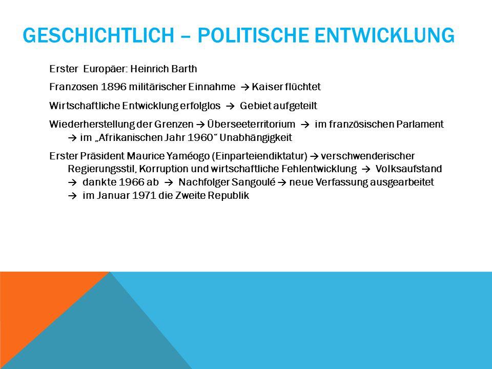 GESCHICHTLICH – POLITISCHE ENTWICKLUNG Erster Europäer: Heinrich Barth Franzosen 1896 militärischer Einnahme Kaiser flüchtet Wirtschaftliche Entwicklu